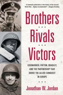 Brothers, Rivals, Victors: Eisenhower, Patton, Bradley, and the Partnership That Drove the Allied Conquest in Europe