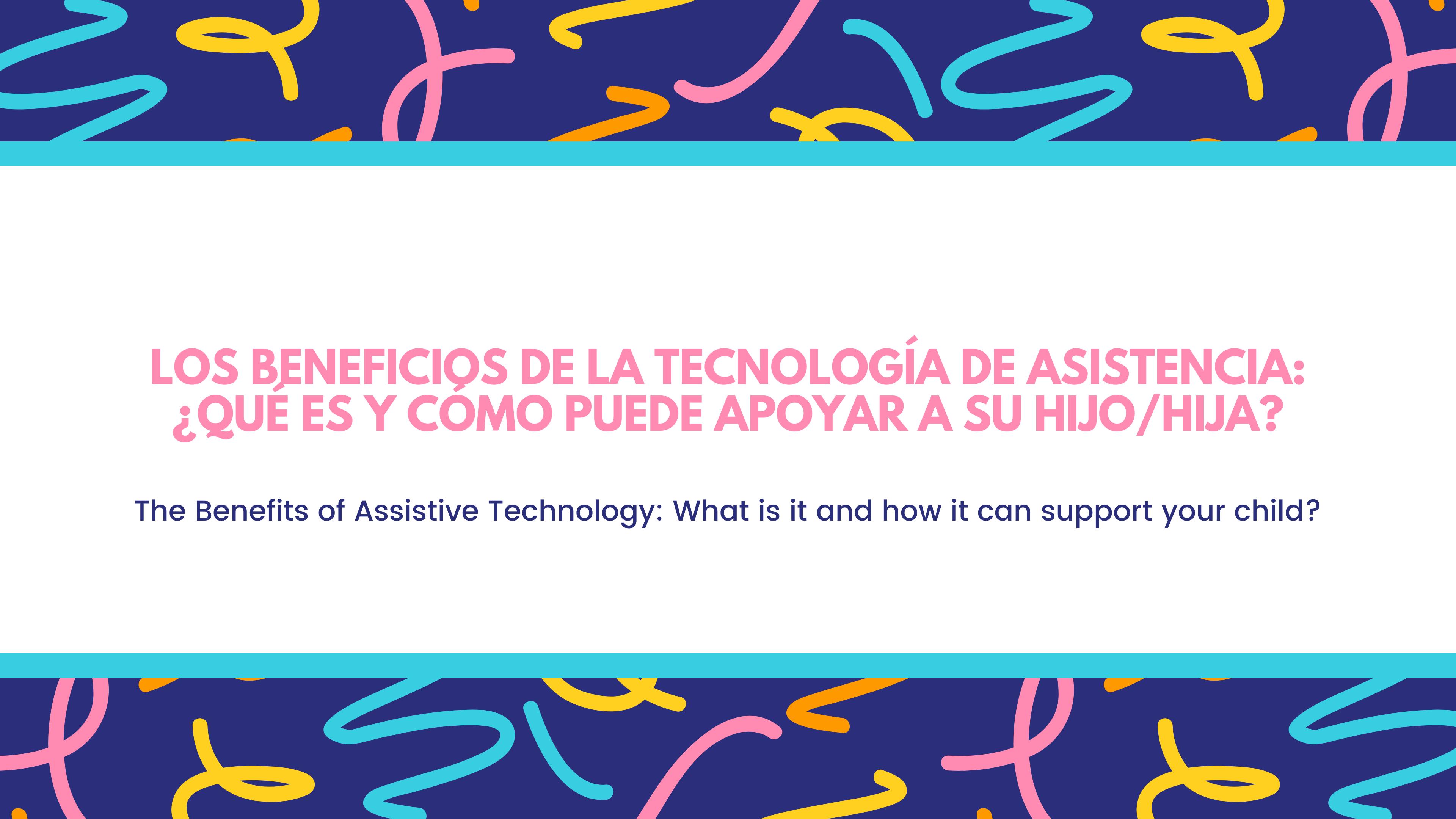 Los beneficios de la tecnología de asistencia: ¿Qué es y cómo puede apoyar a su hijo/hija? / The Benefits of Assistive Technology: What is it and how it can support your child?