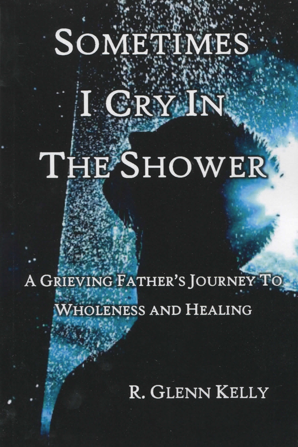 Sometimes I Cry In the Shower: A Grieving Father's Journey to Wholeness and Healing