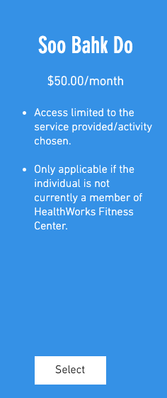 Soo Bahk Do $50.00/month 1. Access limited to the service provided/activity chosen. 2. Only applicable if the individual is not currently a member of HealthWorks Fitness Center.