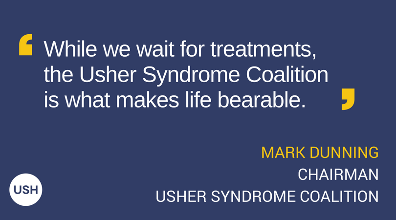 "Graphic with Text: While we wait for treatments, the Usher Syndrome Coalition is what makes life bearable."" - Mark Dunning, Chairman, Usher Syndrome Coalition"