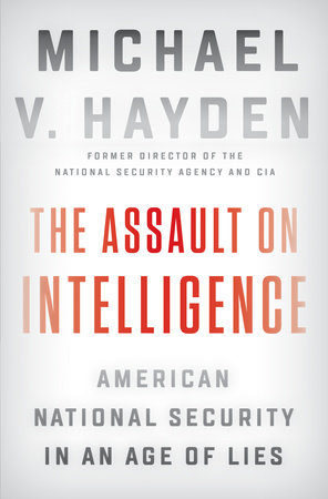 """The Assault on Intelligence: American National Security in an Age of Lies"" by Michael V. Hayden"