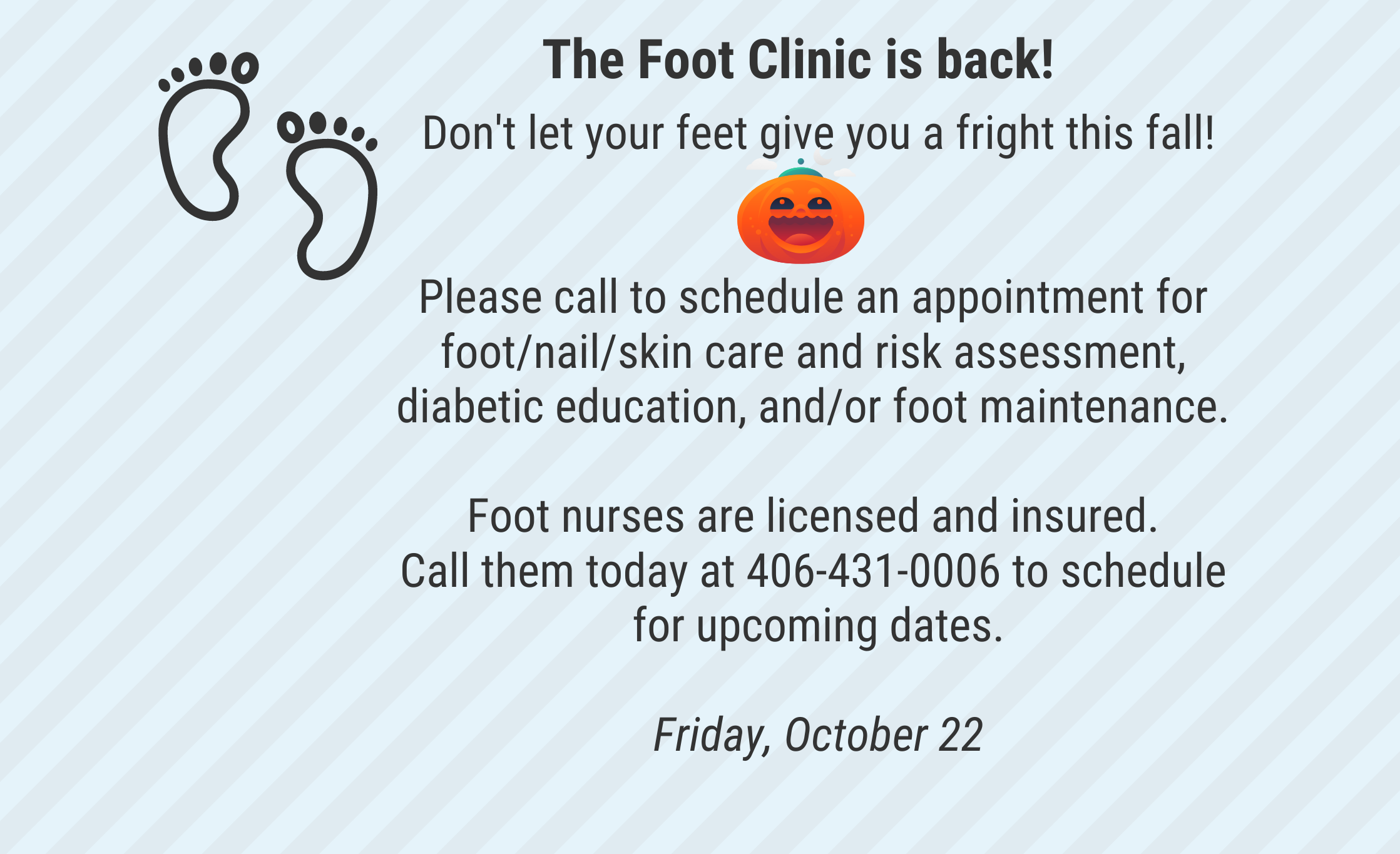 Please call to schedule an appointment for foot/nail/skin care and risk assessment, diabetic education, and/or foot maintenance.
