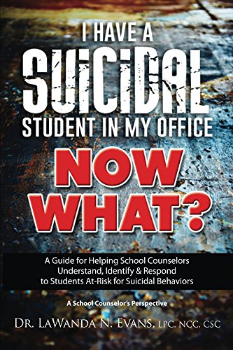 I Have a Suicidal Student in My Office, Now What?: A Guide for Helping School Counselors Understand, Identify, & Respond to Students At-Risk for Suicidal Behaviors