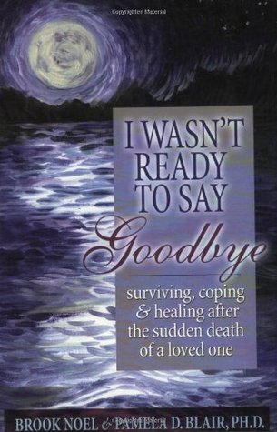 I Wasn't Ready to Say Goodbye:  Surviving, Coping & Healing After the Sudden Death of a Loved One (Clone)
