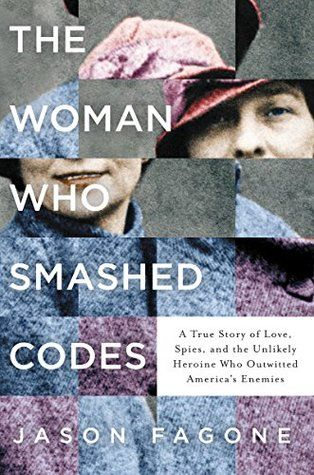"""""""The Woman Who Smashed Codes: A True Story of Love, Spies, and the Unlikely Heroine Who Outwitted America's Enemies"""" by Jason Fagone"""